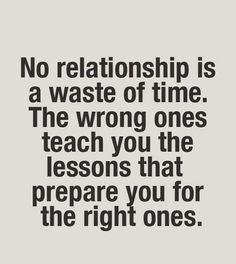 No relationship is a waste of time. The wrong ones teach you the lessons that prepare you for the right one.