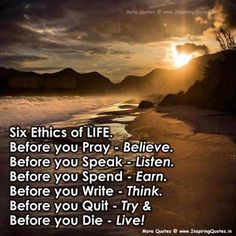 There are six general rules you can live by in life. Before you pray – believe Before you speak – listen Before you spend – earn Before you write – Think Before you quit &#8…
