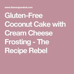 Gluten-Free Coconut Cake with Cream Cheese Frosting - The Recipe Rebel
