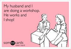 Funny Thinking of You Ecard: My husband and I are doing a workshop. He works and I shop!
