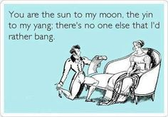 You're the sun to my moon the yin to my yang; there's no one else that I'd rather bang. =)