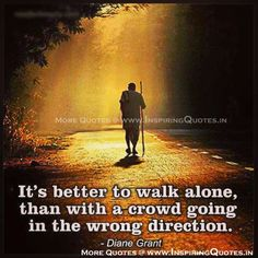 Better to walk alone, than with a crowd going the wrong direction.