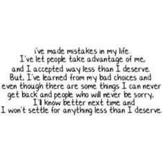 i've made mistakes in my life. I've let people take advantage of me and I accepted way less than i deserve. but i've learned from my bad choices and even though there are some things I can never get back, and people who will never be sorry. I know better next time and i won't settle for anything less than i deserve.