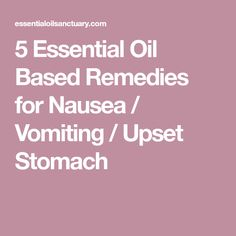 5 Essential Oil Based Remedies for Nausea / Vomiting / Upset Stomach
