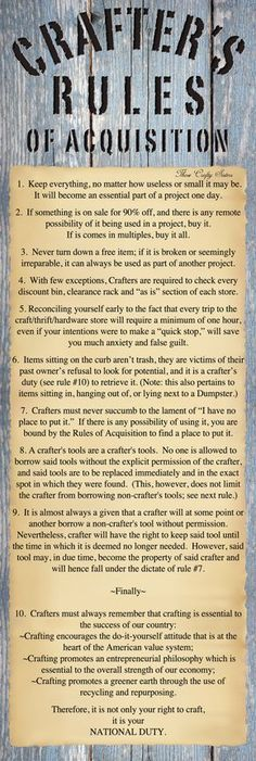 Crafters Rules of Acquisition - I'm British but would love to adopt this from my crafting cousins across the pond, after all it's surely my duty as a crafter. maybe rule 11 : Support fellow crafters. Craft Organization, Craft Storage, Me Quotes, Funny Quotes, Freud Quotes, Humour Quotes, Photo Quotes, Craft Quotes, Recycled Crafts
