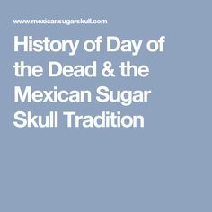 History of Day of the Dead & the Mexican Sugar Skull Tradition