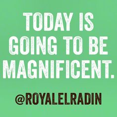 TODAY IS GOING TO BE MAGNIFICENT.
