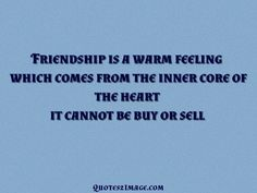 Friendship is a warm feeling which comes from the inner core of the heart it cannot be buy or sell