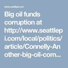 Big oil funds corruption at http://www.seattlepi.com/local/politics/article/Connelly-Another-big-oil-company-puts-100-000-11656622.php?cmpid=fb-desktop