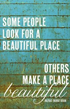 """Pinspirational #Quote: """"Some people look for a beautiful place, others make a place beautiful"""""""