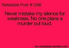 True. And I, myself have planned many murders...