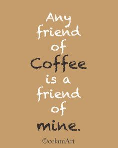 Quote Art Print ~ Any Friend of Coffee is a Friend of by celaniArt,