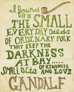 I found it is the small everyday deeds of ordinary folk that keep the darkness at bay. The small acts of kindness and love.Gandalf is the Best. There should just be a huge book of all the amazing things Gandalf says Quotable Quotes, Book Quotes, Me Quotes, Literature Quotes, Great Quotes, Quotes To Live By, Inspirational Quotes, Geek Love Quotes, Gandalf Quotes