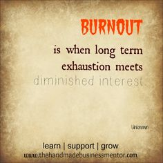 The Handmade Business Mentor: Quotes To Inspire Burnout is when long term exhaustion meets diminished interest.