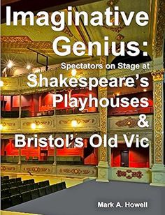 Imaginative Genius:: Spectators on Stage at Shakespeare's Playhouses & Bristol's Old Vic by Mark Howell, http://www.amazon.co.uk/dp/B00R8947T6/ref=cm_sw_r_pi_dp_dLV.ub1KBKXQZ  The first ever book explaining how & why acting plays with spectators on three sides can enhance & heighten imaginative play performances.  Bristol's Old Vic is presented as the oldest professional public theatre in the world, whose plan (albeit squashed into a rectangular exterior) matches Shakespeare's Rose (1587).