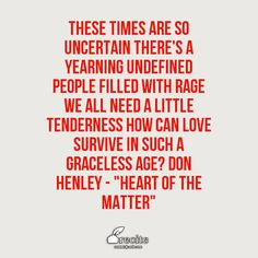 "These times are so uncertain There's a yearning undefined People filled with rage We all need a little tenderness How can love survive in such a graceless age? Don Henley - ""Heart of the Matter"" - Quote From Recite.com #RECITE #QUOTE"