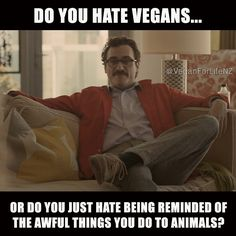 Do you hate vegans or do you hate that they make you think about the awful things done to animals.