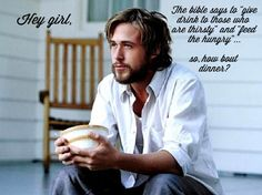 "Hey Girl, the Bible says to ""give drink to those who are thirsty"" and ""feed the hungry""... so how about dinner? - Ryan Gosling // Hey Christian Girl"