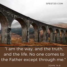 """I am the way, and the truth, and the life.  No one comes to the Father except through me."" John 14:6"