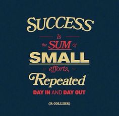 Success is made up of small efforts over a span of time. You have to continually work on your goals in order to succeed.