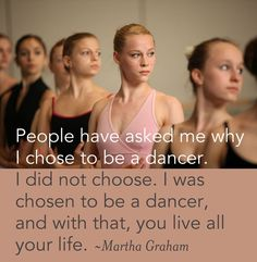 """People have asked me why I chose to be a dancer. I did not choose. I was chosen to be a dancer, and with that, you live all your life."" ~ Martha Graham"