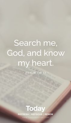 """Search me, God, and know my heart."" Psalm 139:23"