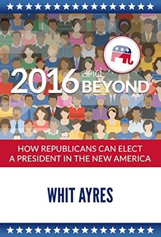 2016 and Beyond: How Republicans Can Elect a President in the New America by [Ayres, Whit]