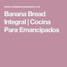 Banana Bread Integral | Cocina Para Emancipados
