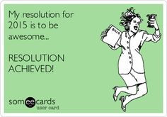 My resolution for 2015 is to be awesome... RESOLUTION ACHIEVED!