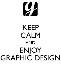 KEEP CALM AND ENJOY GRAPHIC DESIGN