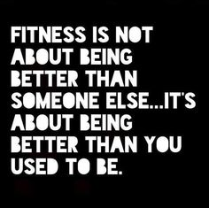 Fitness is not about being better than someone else...it's about being better than you used to
