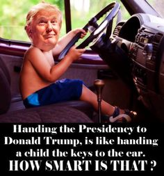 Handing the Presidency to Donald Trump, is like handing a child the keys to a care. How smart is that?