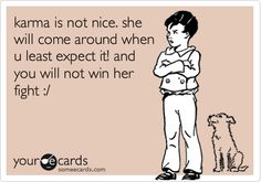 karma is not nice. she will come around when u least expect it! and you will not win her fight :/