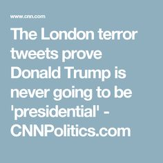 The London terror tweets prove Donald Trump is never going to be 'presidential' - CNNPolitics.com