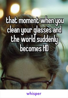 that moment when you clean your glasses and the world suddenly becomes HD