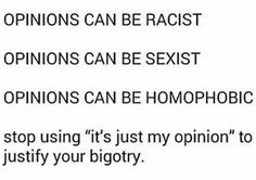 """Also, the phrase """"you're entitled to your opinion"""" is for things like I don't like coffee, not I don't like gay people.--I'd also like to add to this that if you've never bothered to base your opinion on something like race, gender, human rights, etc. in any form of actual facts or legitimate data, your opinion isn't valid. Hate to break it to you."""