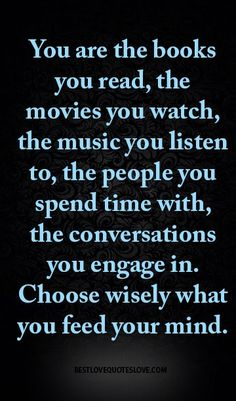 @Bestlovequote  You are the books you read, the movies you watch, the music you listen to, the people you spend time with, the conversations you engage in. Choose wisely what you feed your mind.