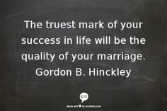 The truest mark of your success in life will be the quality of your marriage.  Gordon B. Hinckley