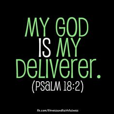 """My God IS my Deliverer. """"The LORD is my Rock, my Fortress and my Deliverer; my God is my Rock, in whom I take refuge. He is my Shield and the Horn of my salvation, my Stronghold""""…Psalm 18:2."""