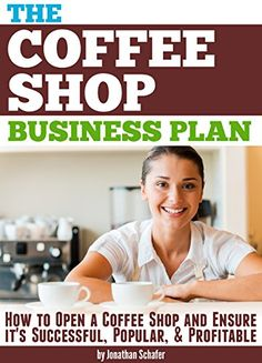 Amazon.com: The Coffee Shop Business Plan: How to Open a Coffee Shop and Ensure it's Successful, Popular, and Profitable eBook: Jonathan Schafer: Kindle Store