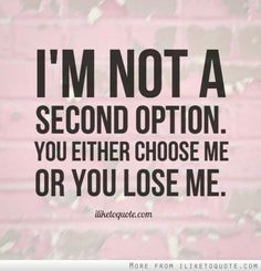 Not a second option. Choose me or lose me.