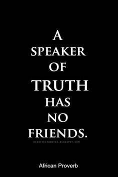 Heartfelt Quotes: A speaker of truth has no friends. ~African proverb