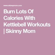Burn Lots Of Calories With Kettlebell Workouts | Skinny Mom