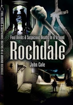 Foul Deeds and Suspicious Deaths Around Rochdale ~ John Cole ~