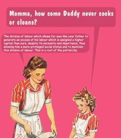 """Child: """"Momma, how come daddy never cooks or cleans?""""  Mother: """"The division of labor which allows for men like your father to generate an excess of his labor, which is assigned a higher capital than ours, despite its necessity and importance, thus allowing him a more privileged social status and to maintain this division of labor. This is a root of the patriarchy.""""  [Click on this image to find examples of media that reinforce the idea that housework is for women]"""