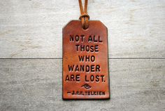 """Not all those who wander are lost"" ~ J.R.R. Tolkien, The Fellowship of the Ring"