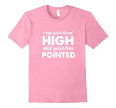 Keep Your Head High & Your Toes Pointed Dance Shirt