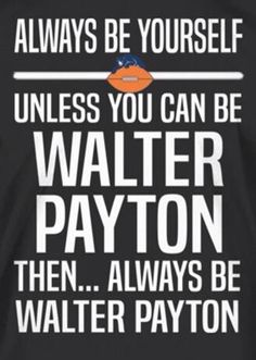 ALWAYS BE YOURSELF UNLESS YOU CAN BE WALTER PAYTON THEN... ALWAYS BE WALTER PAYTON