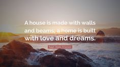 "Ralph Waldo Emerson Quote: ""A house is made with walls and beams ..."