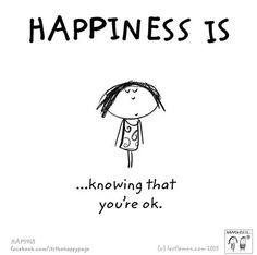 Happiness is knowing that you're ok.